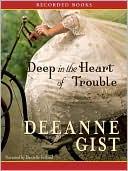 Deep in the Heart of Trouble book written by Deeanne Gist