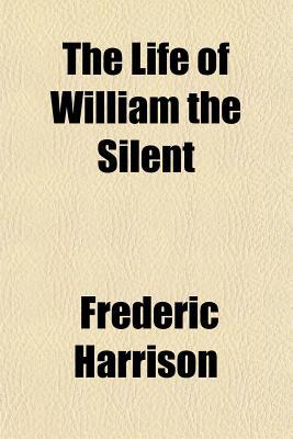 The Life of William the Silent book written by Harrison, Frederic