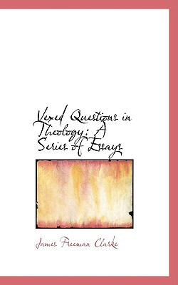 Vexed Questions in Theology: A Series of Essays book written by Clarke, James Freeman