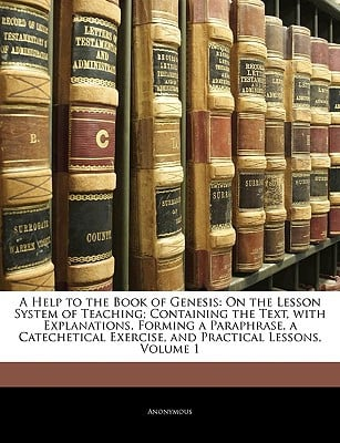 A   Help to the Book of Genesis: On the Lesson System of Teaching; Containing the Text, with Explanations, Forming a Paraphrase, a Catechetical Exerci written by Anonymous