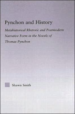Pynchon and History: Metahistorical Rhetoric and Postmodern Narrative Form in the Novels of Thomas Pynchon book written by Shawn Smith