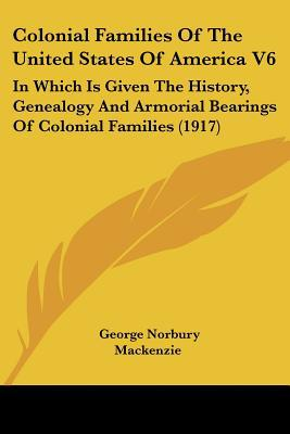 Colonial Families Of The United States Of America V6: In Which Is Given The History, Genealo... written by George Norbury Mackenzie (Editor)