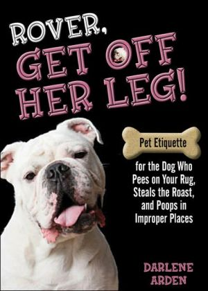 Rover, Get Off Her Leg!: Pet Etiquette for the Dog Who Pees on Your Rug, Steals the Roast, and Poops in Improper Places book written by Darlene Arden