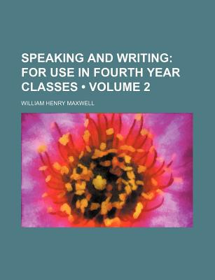 Speaking and Writing (Volume 2); For Use in Fourth Year Classes written by Maxwell, William Henry