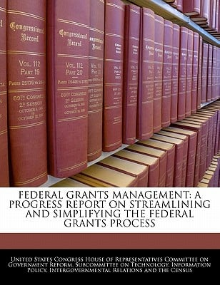 Federal Grants Management: A Progress Report on Streamlining and Simplifying the Federal Grants Process written by United States Congress House of Represen