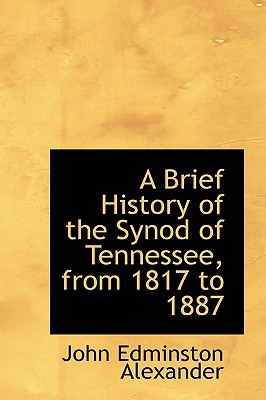 A Brief History of the Synod of Tennessee, from 1817 to 1887 written by John Edminston Alexander
