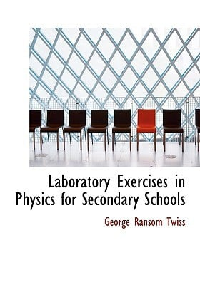 Laboratory Exercises in Physics for Secondary Schools written by Twiss, George Ransom