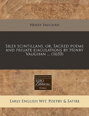 Silex Scintillans, Or, Sacred Poems and Priuate Eiaculations by Henry Vaughan ... (1650) written by Vaughan, Henry