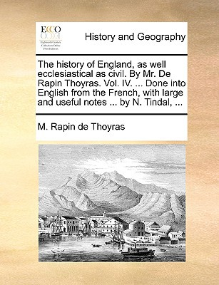 The History of England, as Well Ecclesiastical as Civil. by Mr. de Rapin Thoyras. Vol. IV. ... Done Into English from the French, with Large and Usefu book written by Rapin De Thoyras, M.