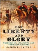 For Liberty and Glory: Washington, Lafayette, and Their Revolutions book written by James R Gaines