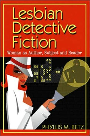 Lesbian Detective Fiction: Woman as Author, Subject and Reader book written by Phyllis M. Betz