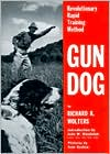 Gun Dog: Revolutionary Rapid Training Method written by Richard A. Wolters