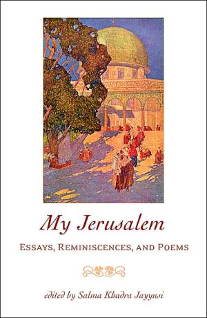My Jerusalem: Essays, Reminiscences, and Poems book written by Salma Khadra Jayyusi