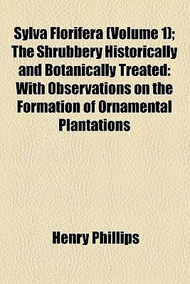 Sylva Florifera (Volume 1); The Shrubbery Historically and Botanically Treated: With Observations on the Formation of Ornamental Plantations written by Phillips, Henry, Jr.
