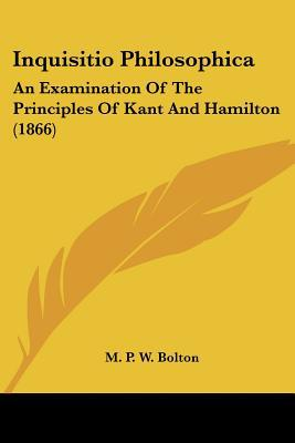 Inquisitio Philosophica: An Examination of the Principles of Kant and Hamilton book written by M. P. W. Bolton