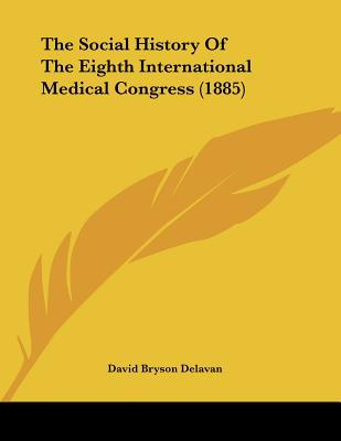 The Social History Of The Eighth International Medical Congress (1885) written by David Bryson Delavan