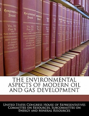 The Environmental Aspects of Modern Oil and Gas Development written by United States Congress House of Represen