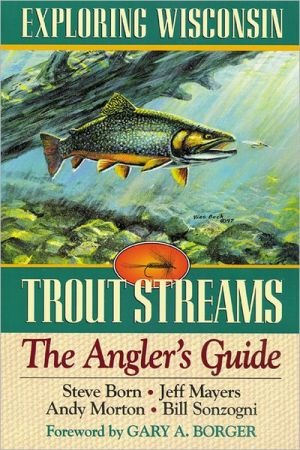Exploring Wisconsin Trout Streams: The Angler's Guide book written by Steve M. Born