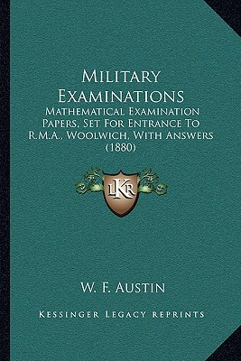 Military Examinations: Mathematical Examination Papers, Set for Entrance to R.M.A., Woolwich, with Answers (1880) written by Austin, W. F.