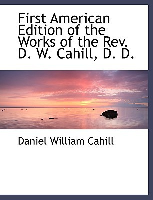First American Edition of the Works of the REV. D. W. Cahill, D. D. written by Cahill, Daniel William