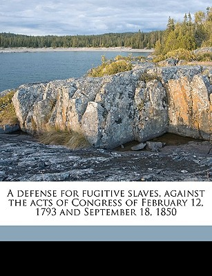 A Defense for Fugitive Slaves, Against the Acts of Congress of February 12, 1793 and September 18, 1850 book written by Spooner, Lysander