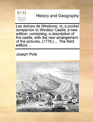 Les Delices de Windsore; Or, a Pocket Companion to Windsor Castle; A New Edition: Containing, a Description of the Castle, with the New Arrangement of book written by Pote, Joseph