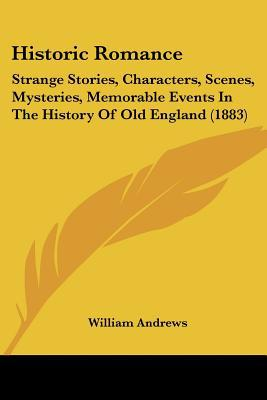 Historic Romance: Strange Stories, Characters, Scenes, Mysteries, Memorable Events In The Hi... written by William Andrews