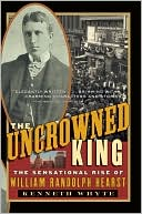 The Uncrowned King: The Sensational Rise of William Randolph Hearst book written by Kenneth Whyte