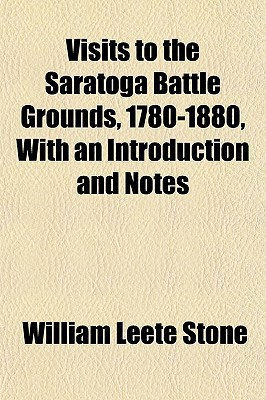 Visits to the Saratoga Battle Grounds, 1780-1880, with an Introduction and Notes book written by Stone, William Leete