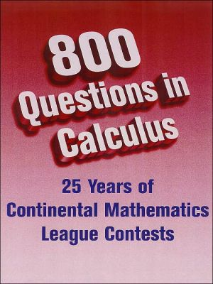800 Questions in Calculus: 25 Years of Continental Mathematics League Contests book written by Gary Litvin