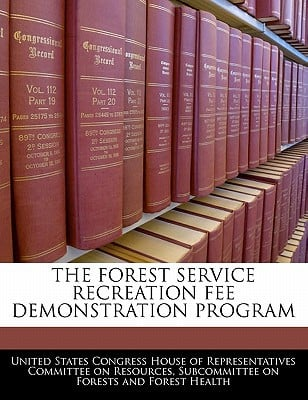 The Forest Service Recreation Fee Demonstration Program written by United States Congress House of Represen