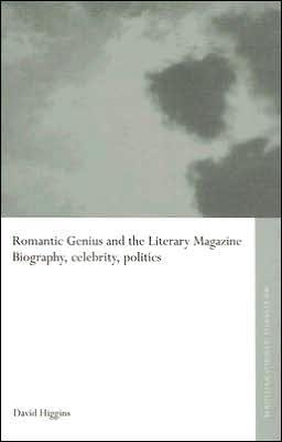 Romantic Genius and the Literary Magazine: Biography, Celebrity, Politics book written by David Higgins