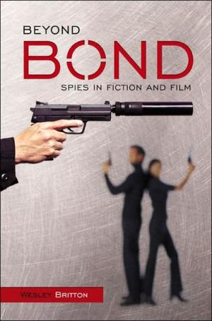 Beyond Bond: Spies in Fiction and Film book written by Wesley Britton