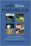 DOG//GOD Parables: How Relationships With Our Dogs Reflect Our Relationship With God book written by Margie Clutter