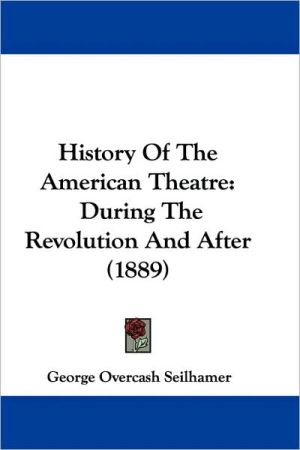 History Of The American Theatre: During The Revolution And After (1889) written by George Overcash Seilhamer