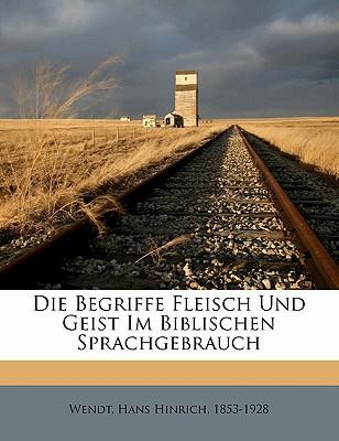 Die Begriffe Fleisch Und Geist Im Biblischen Sprachgebrauch book written by Wendt, Hans Hinrich 1853