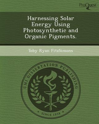 Harnessing Solar Energy Using Photosynthetic and Organic Pigments. written by Toby Ryan Fitzsimons