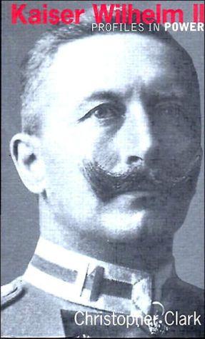 Kaiser Wilhelm II: Profiles in Power Series book written by Christopher Clark