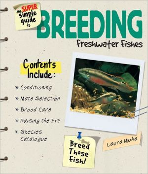 Super Simple Guide to Breeding Freshwater Fishes book written by Laura Muha