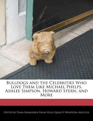 Bulldogs and the Celebrities Who Love Them Like Michael Phelps, Ashlee Simpson, Howard Stern, and More book written by Dana Rasmussen