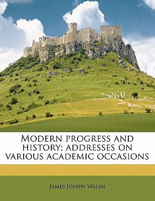 Modern Progress and History; Addresses on Various Academic Occasions book written by Walsh, James Joseph