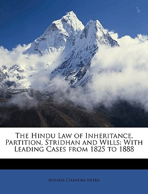 The Hindu Law of Inheritance, Partition, Stridhan and Wills: With Leading Cases from 1825 to 1888 book written by Mitra, Avinasa Chandra