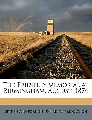 The Priestley Memorial at Birmingham, August, 1874 book written by British and Foreign Unitarian Associatio