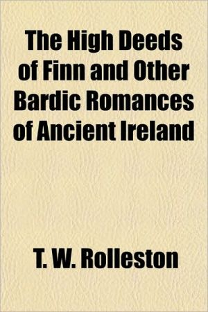 The High Deeds of Finn and Other Bardic Romances of Ancient Ireland written by T. W. Rolleston