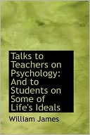 Talks to Teachers on Psychology: And to Students on Some of Life's Ideals book written by William James