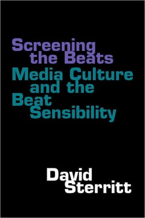 Screening the Beats: Media Culture and the Beat Sensibility book written by David Sterritt