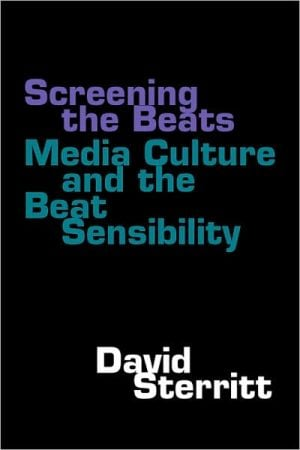 Screening the Beats: Media Culture and the Beat Sensibility written by David Sterritt