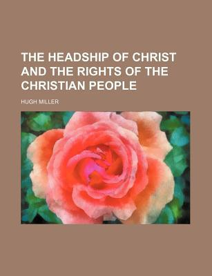 The Headship of Christ, and the Rights of the Christian People; A Collection of Essays, Historical and Descriptive Sketches, and Personal book written by Miller, Hugh