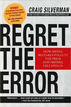 Regret the Error: How Media Mistakes Pollute the Press and Imperil Free Speech book written by Craig Silverman