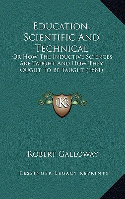Education, Scientific and Technical: Or How the Inductive Sciences Are Taught and How They Ought to Be Taught (1881) written by Galloway, Robert